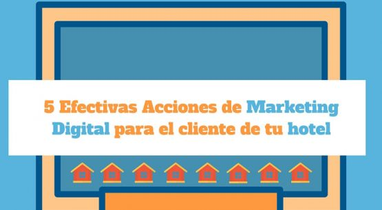 5 Efectivas Acciones de Marketing Digital para el cliente de tu hotel
