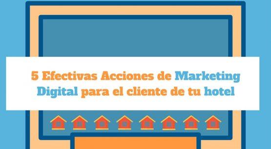 5 Efectivas Acciones de Marketing Digital para el cliente de tu hotel